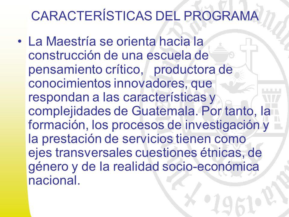 CARACTERÍSTICAS DEL PROGRAMA La Maestría se orienta hacia la construcción de una escuela de pensamiento crítico, productora de conocimientos innovadores, que respondan a las características y complejidades de Guatemala.
