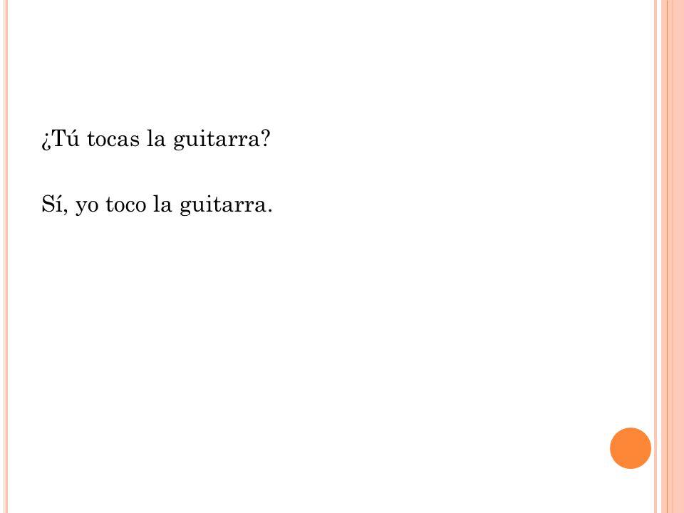 ¿Tú tocas la guitarra Sí, yo toco la guitarra.