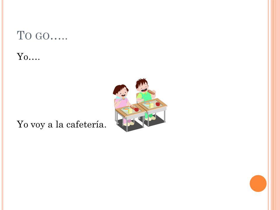 T O GO ….. Yo…. Yo voy a la cafetería.