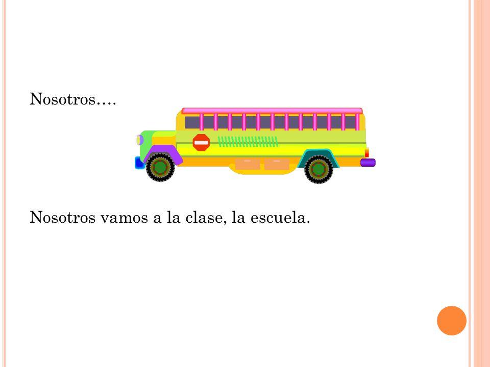 Nosotros…. Nosotros vamos a la clase, la escuela.