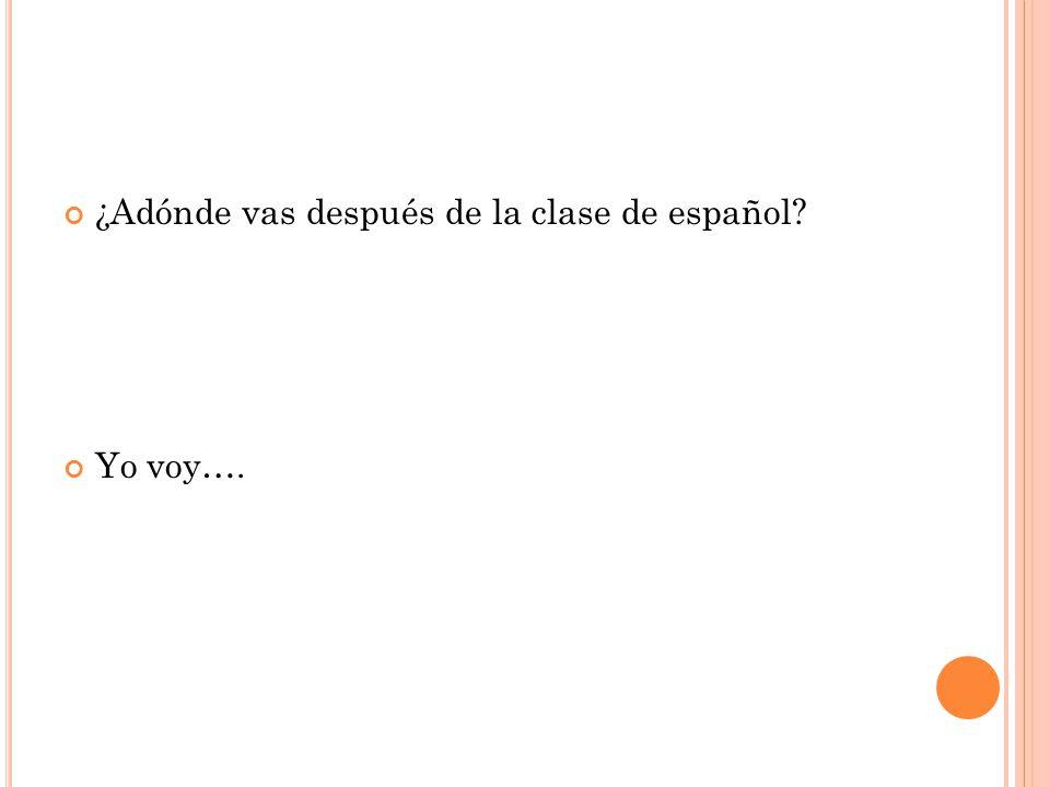 ¿Adónde vas después de la clase de español Yo voy….