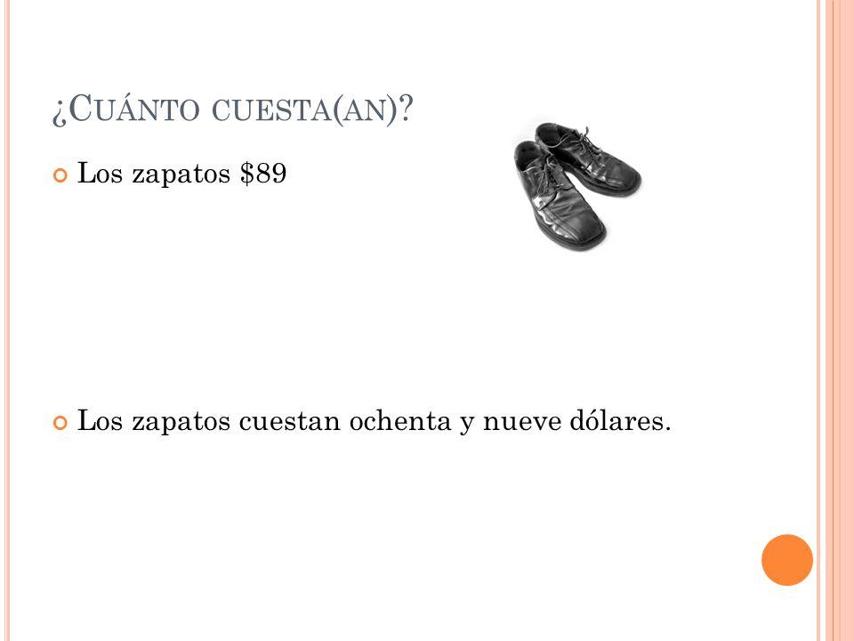 ¿C UÁNTO CUESTA ( AN ) Los zapatos $89 Los zapatos cuestan ochenta y nueve dólares.