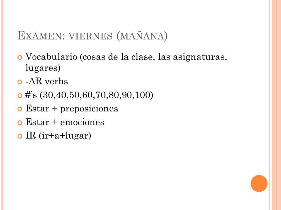 E XAMEN : VIERNES ( MAÑANA ) Vocabulario (cosas de la clase, las asignaturas, lugares) -AR verbs #'s (30,40,50,60,70,80,90,100) Estar + preposiciones Estar + emociones IR (ir+a+lugar)