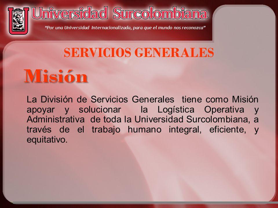 SERVICIOS GENERALES La División de Servicios Generales tiene como Misión apoyar y solucionar la Logística Operativa y Administrativa de toda la Universidad Surcolombiana, a través de el trabajo humano integral, eficiente, y equitativo.