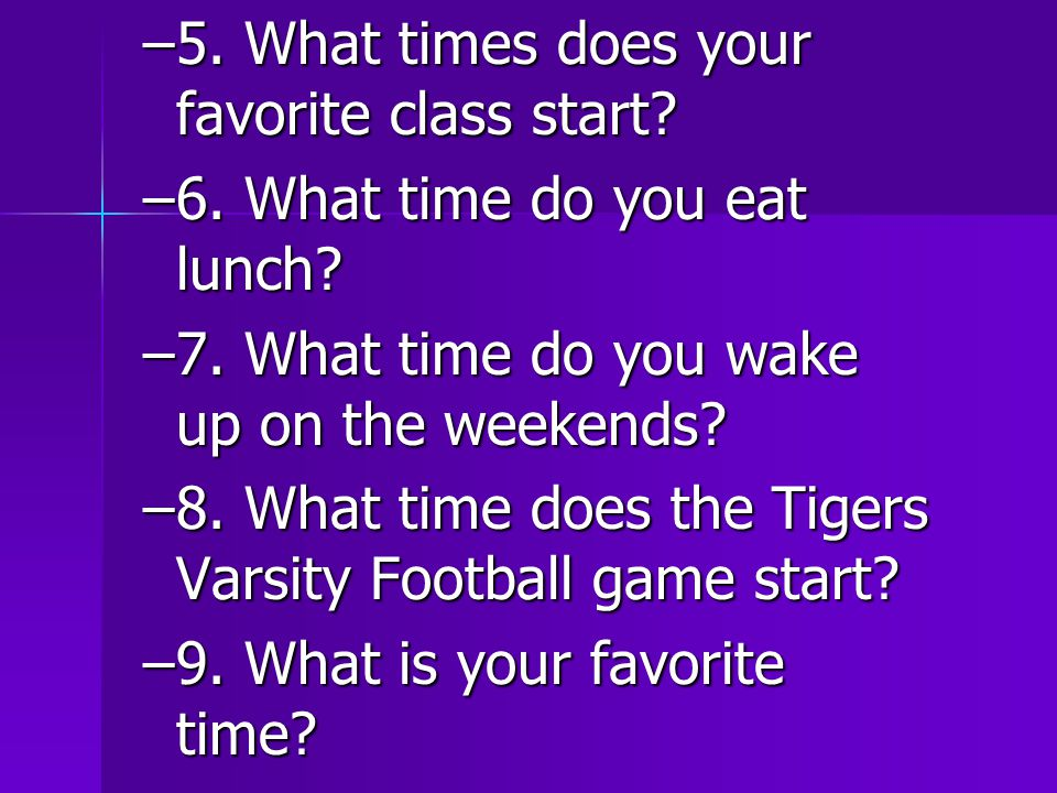 –5. What times does your favorite class start. –6.