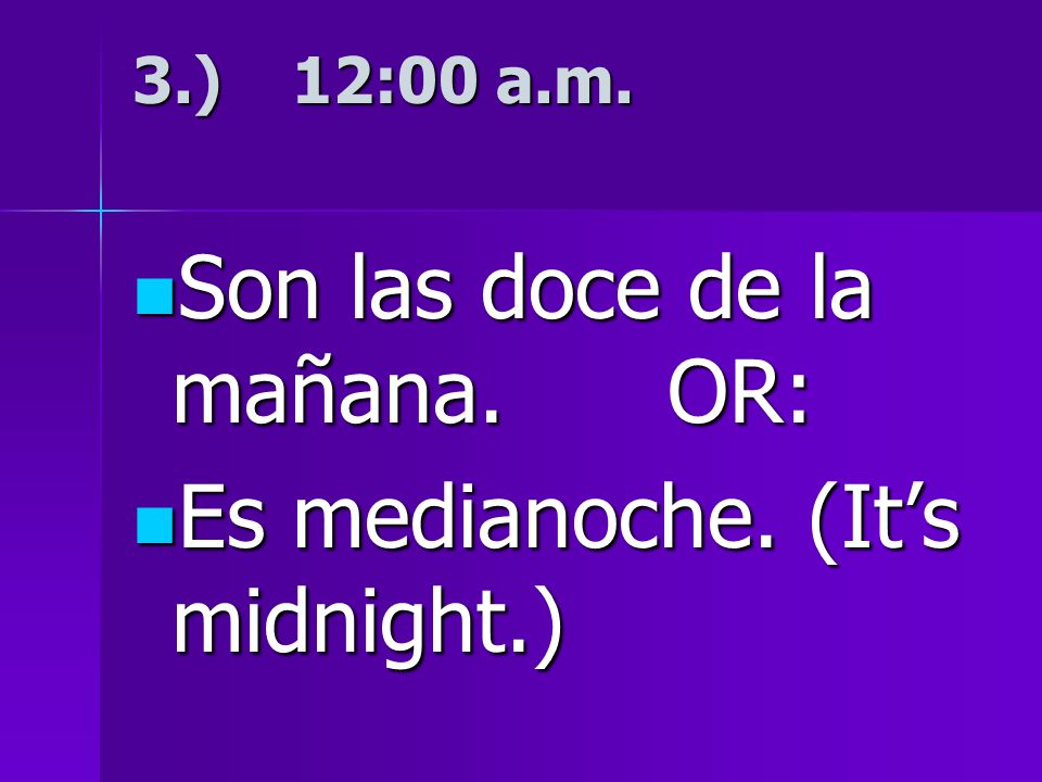 3.) 12:00 a.m. Son las doce de la mañana. OR: Son las doce de la mañana.