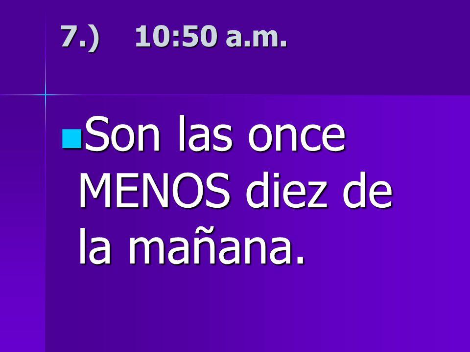 7.) 10:50 a.m. Son las once MENOS diez de la mañana. Son las once MENOS diez de la mañana.