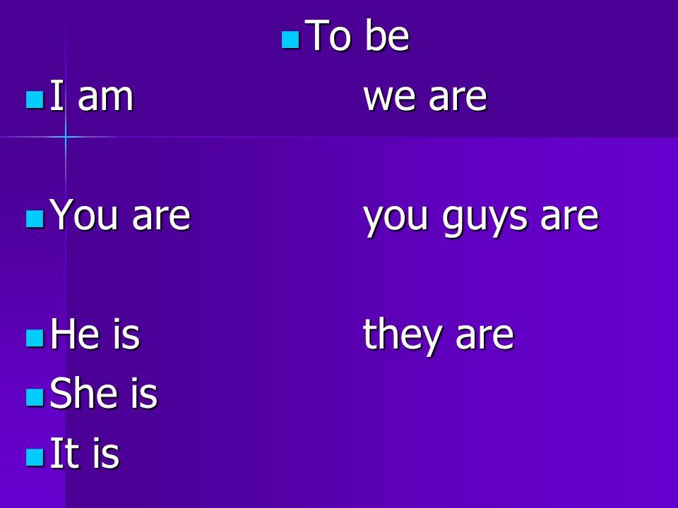 To be To be I amwe are I amwe are You areyou guys are You areyou guys are He isthey are He isthey are She is She is It is It is