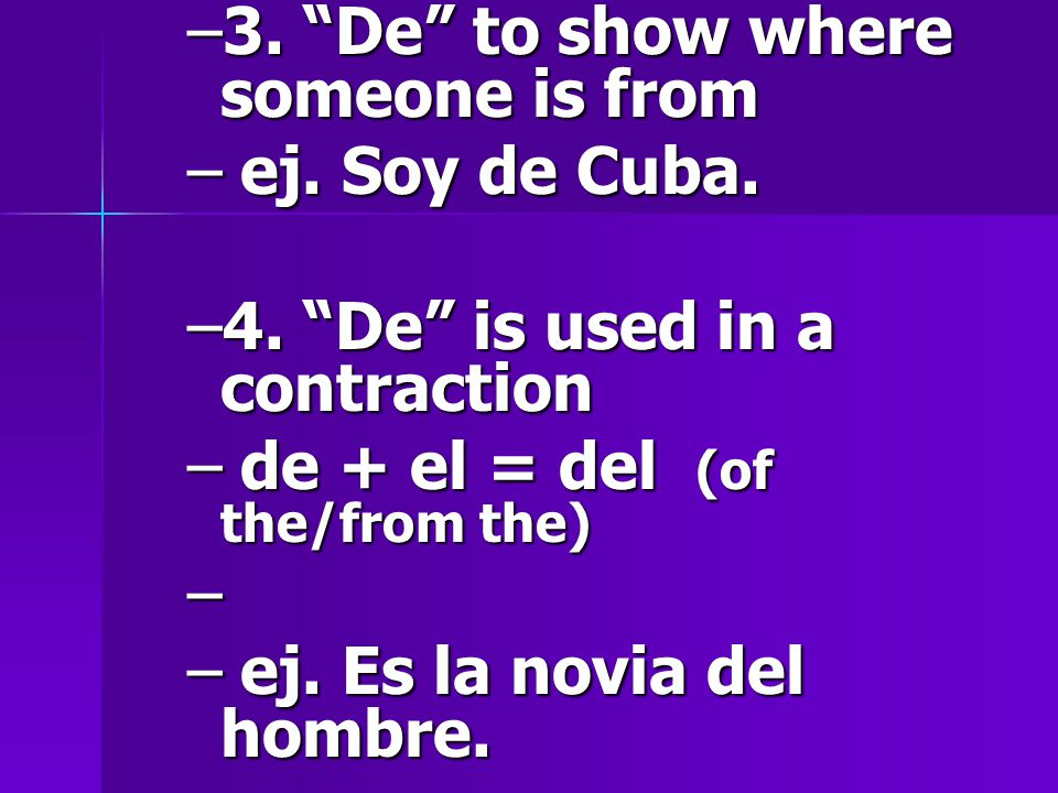 –3. De to show where someone is from –ej. Soy de Cuba.