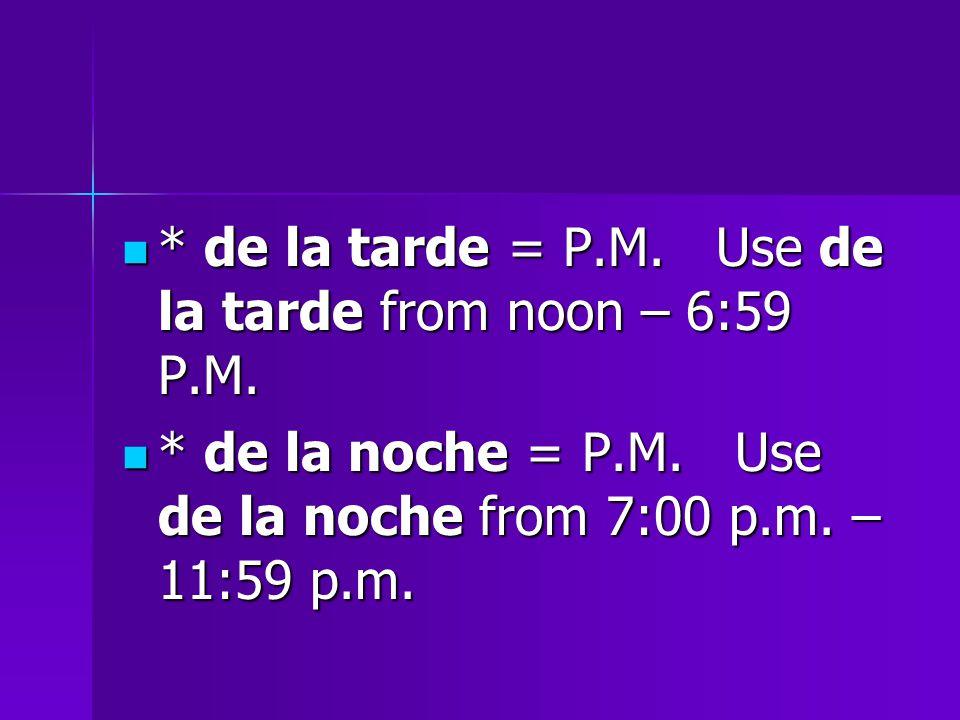 * de la tarde = P.M. Use de la tarde from noon – 6:59 P.M.