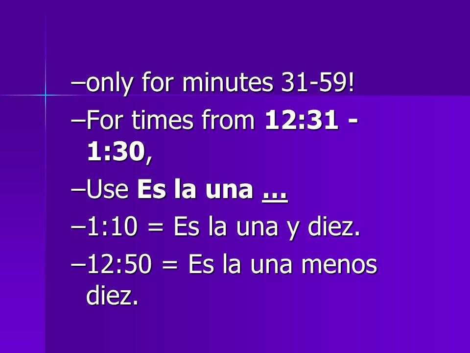 –only for minutes 31-59. –For times from 12:31 - 1:30, –Use Es la una … –1:10 = Es la una y diez.