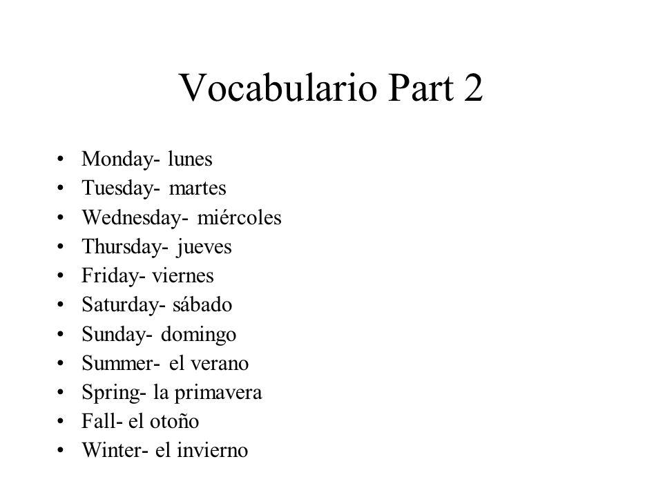 Vocabulario Part 2 Monday- lunes Tuesday- martes Wednesday- miércoles Thursday- jueves Friday- viernes Saturday- sábado Sunday- domingo Summer- el verano Spring- la primavera Fall- el otoño Winter- el invierno