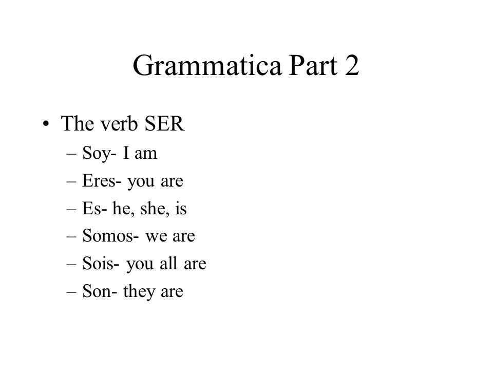 Grammatica Part 2 The verb SER –Soy- I am –Eres- you are –Es- he, she, is –Somos- we are –Sois- you all are –Son- they are