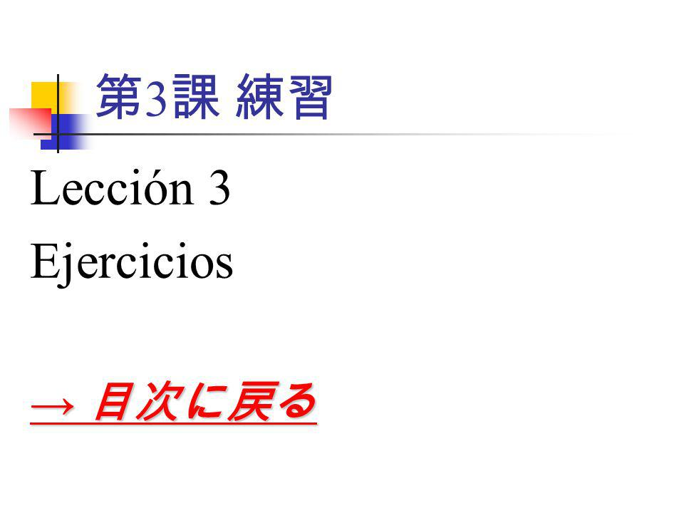第 3 課 練習 Lección 3 Ejercicios → 目次に戻る → 目次に戻る
