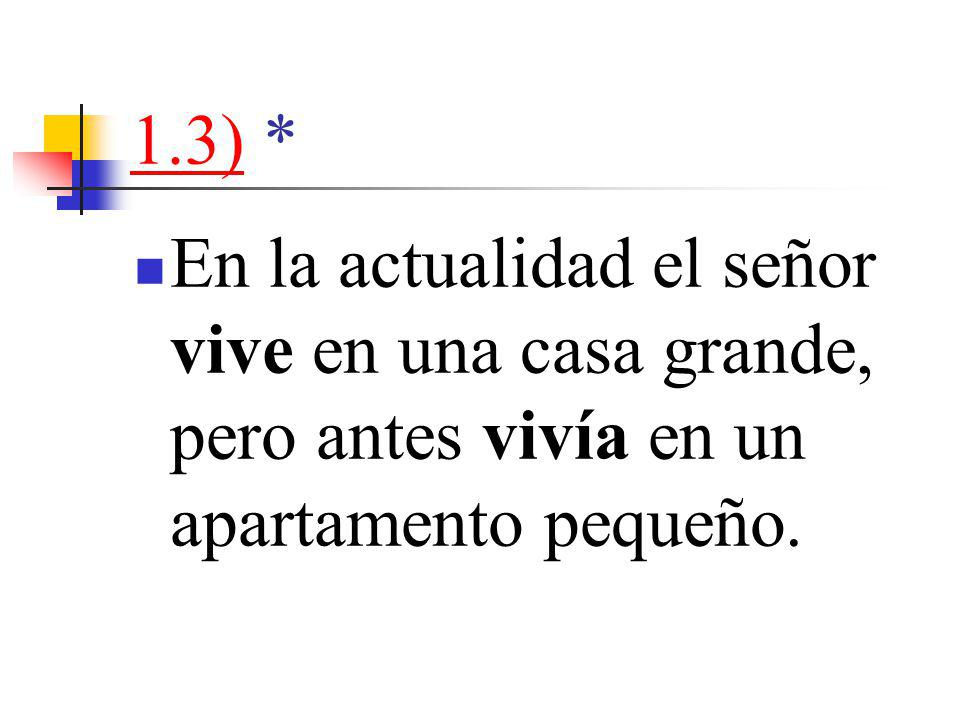 1.3)1.3) * En la actualidad el señor vive en una casa grande, pero antes vivía en un apartamento pequeño.