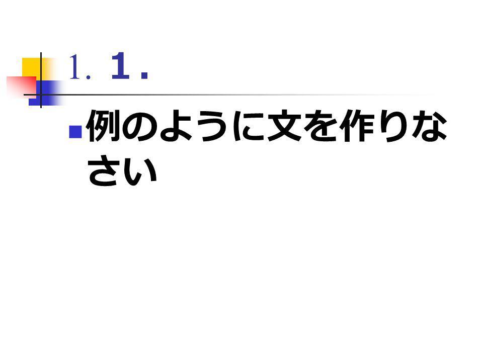1. 1. 例のように文を作りな さい