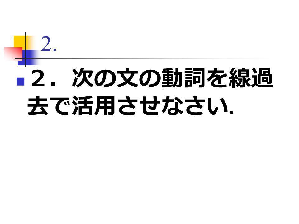 2. 2.次の文の動詞を線過 去で活用させなさい.