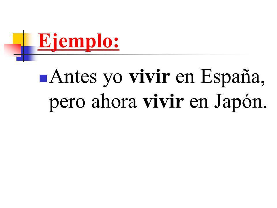 Ejemplo: Antes yo vivir en España, pero ahora vivir en Japón.