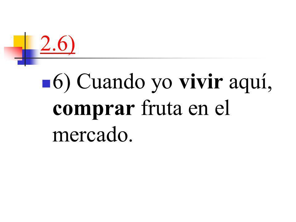 2.6) 6) Cuando yo vivir aquí, comprar fruta en el mercado.