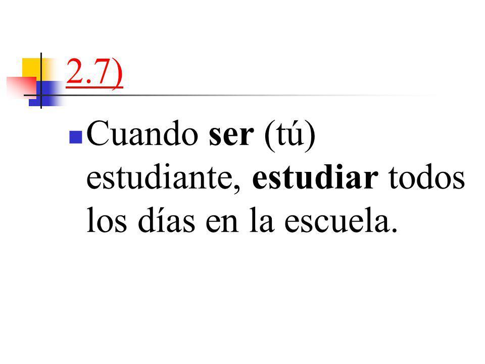 2.7) Cuando ser (tú) estudiante, estudiar todos los días en la escuela.
