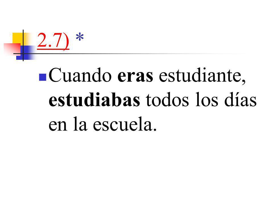 2.7)2.7) * Cuando eras estudiante, estudiabas todos los días en la escuela.