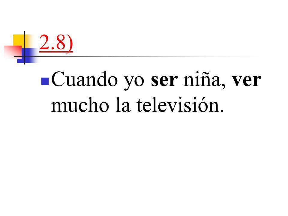 2.8) Cuando yo ser niña, ver mucho la televisión.