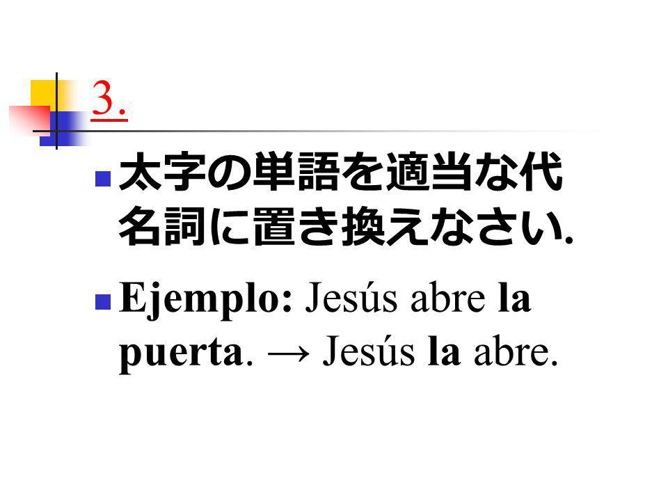 3. 太字の単語を適当な代 名詞に置き換えなさい. Ejemplo: Jesús abre la puerta. → Jesús la abre.