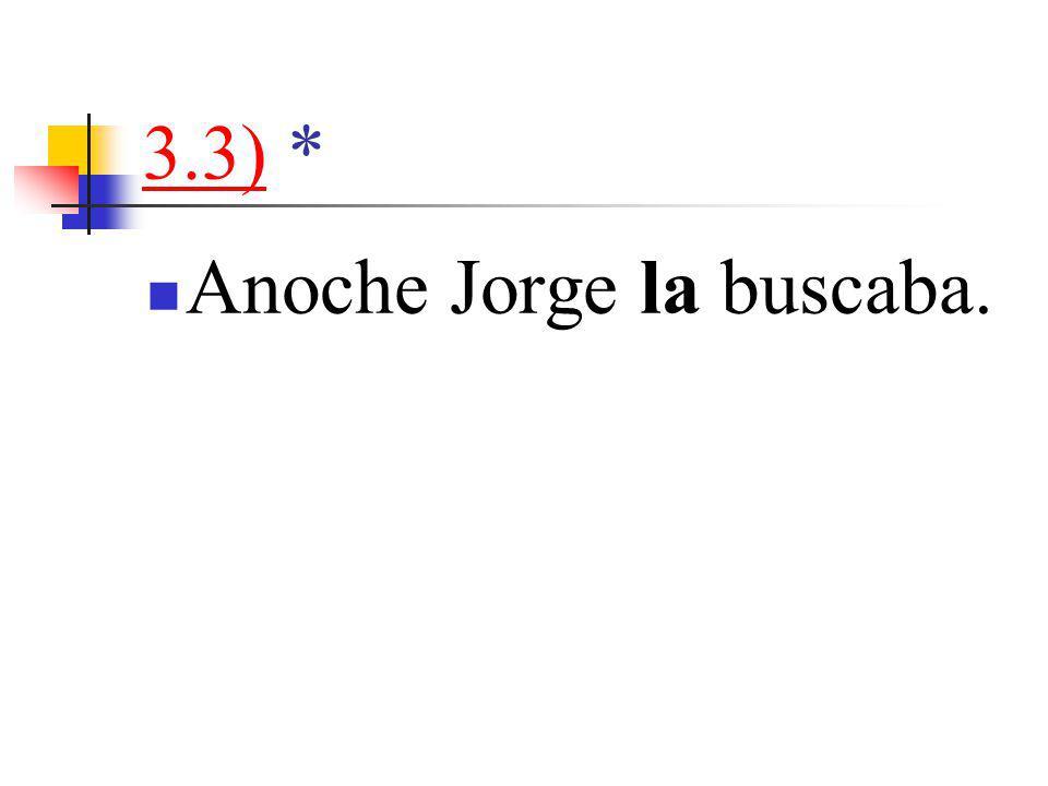 3.3)3.3) * Anoche Jorge la buscaba.