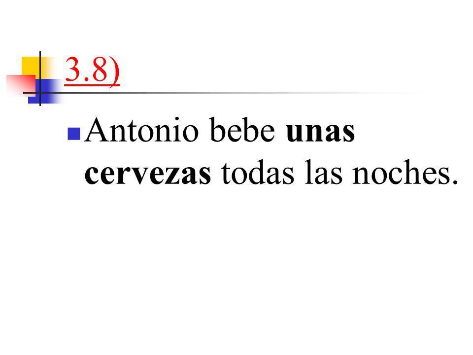 3.8) Antonio bebe unas cervezas todas las noches.