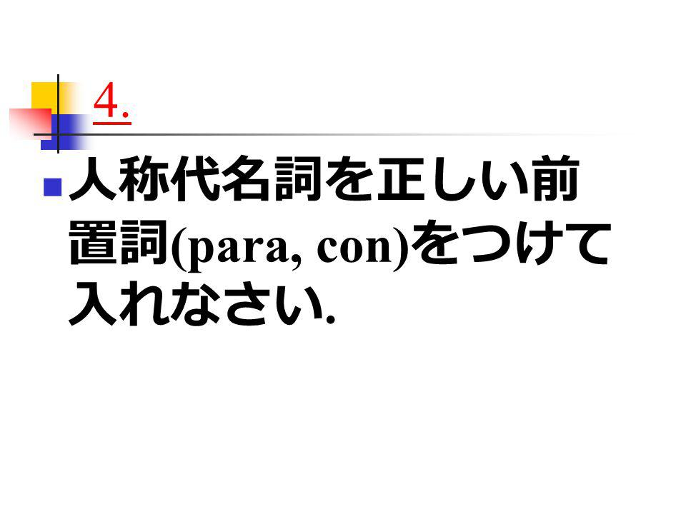 4. 人称代名詞を正しい前 置詞 (para, con) をつけて 入れなさい.