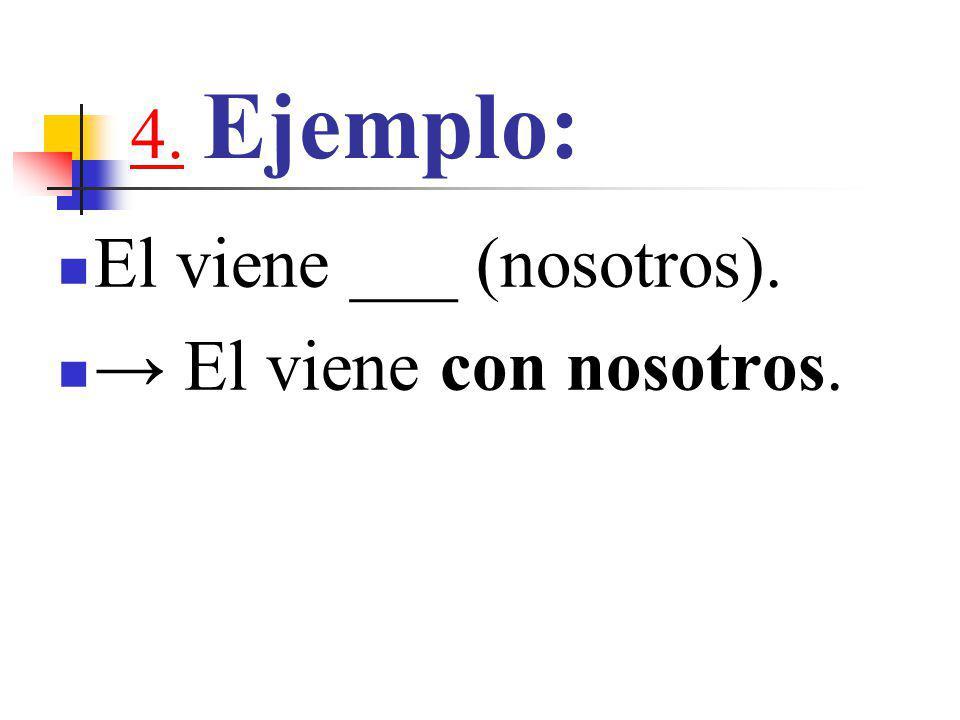 4.4. Ejemplo: El viene ___ (nosotros). → El viene con nosotros.