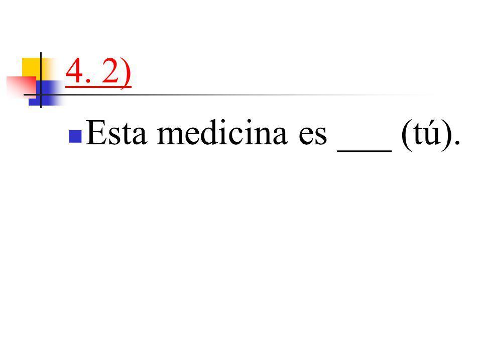 4. 2) Esta medicina es ___ (tú).