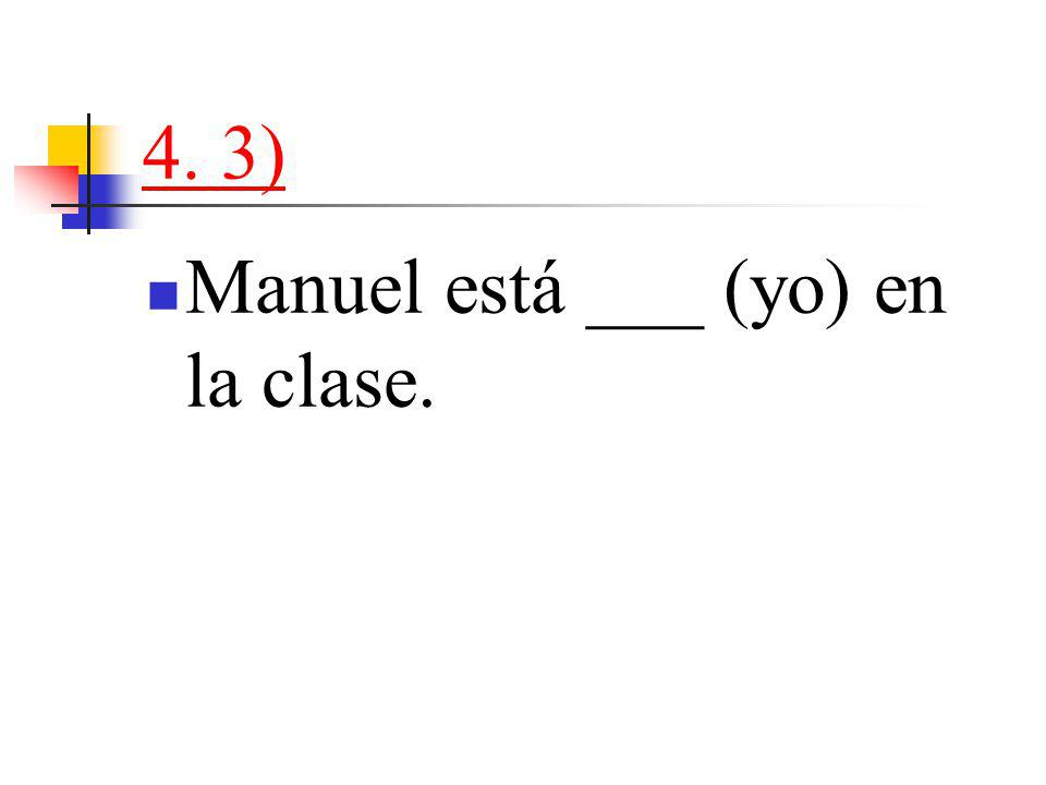 4. 3) Manuel está ___ (yo) en la clase.