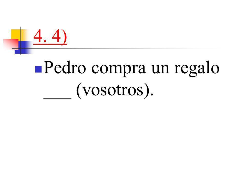4. 4) Pedro compra un regalo ___ (vosotros).