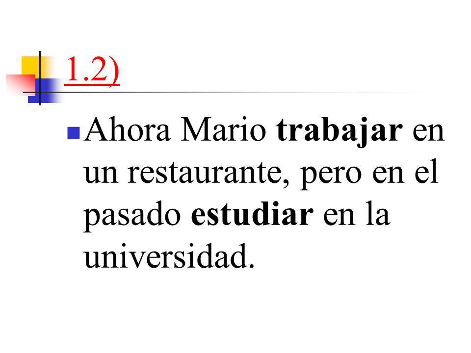 1.2) Ahora Mario trabajar en un restaurante, pero en el pasado estudiar en la universidad.