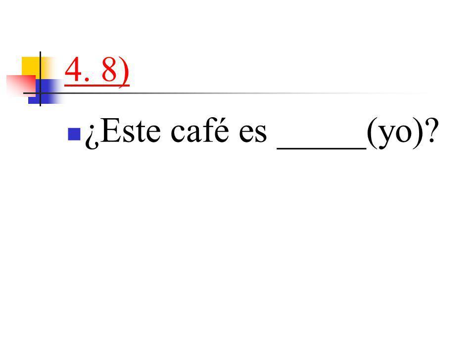 4. 8) ¿Este café es _____(yo)