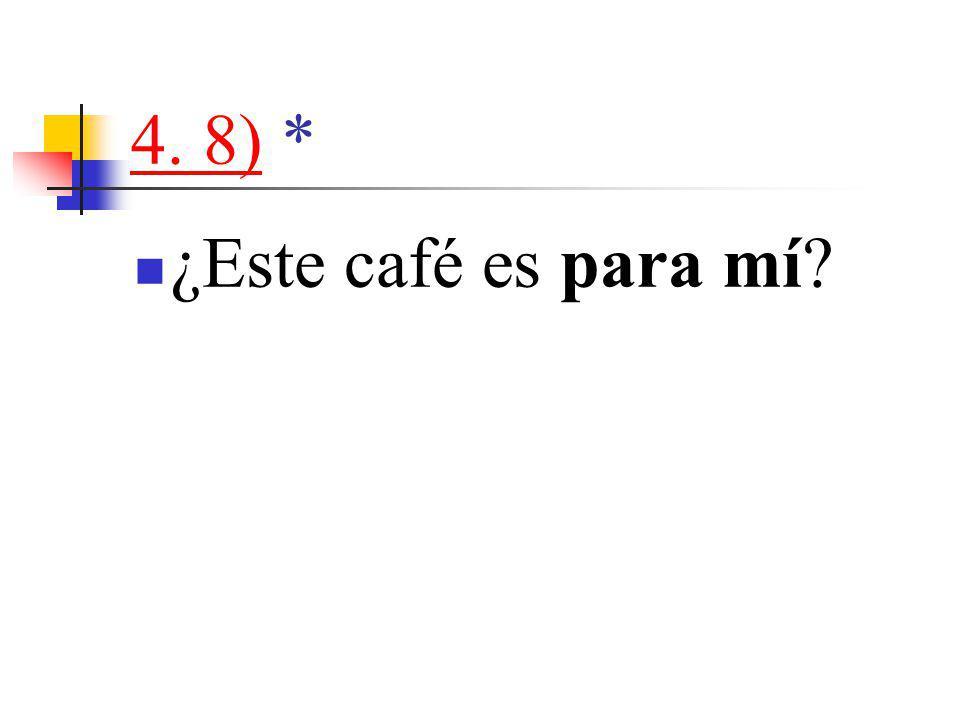 4. 8)4. 8) * ¿Este café es para mí