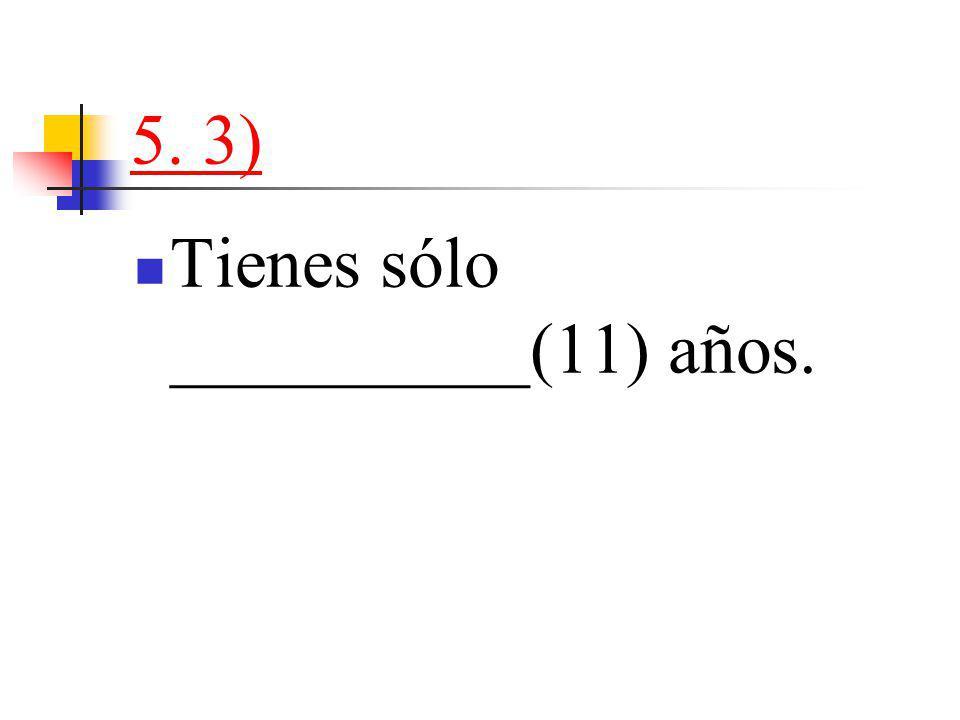 5. 3) Tienes sólo __________(11) años.