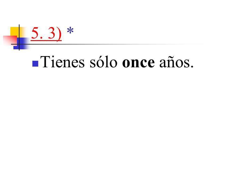 5. 3)5. 3) * Tienes sólo once años.