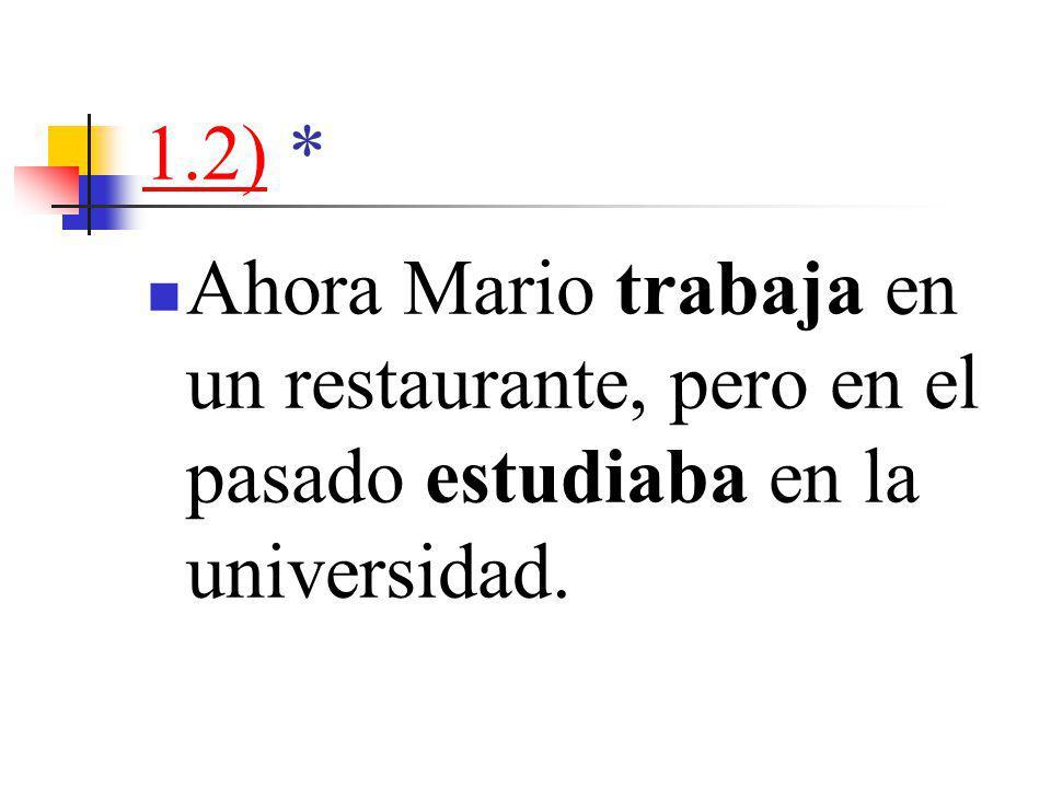 1.2)1.2) * Ahora Mario trabaja en un restaurante, pero en el pasado estudiaba en la universidad.