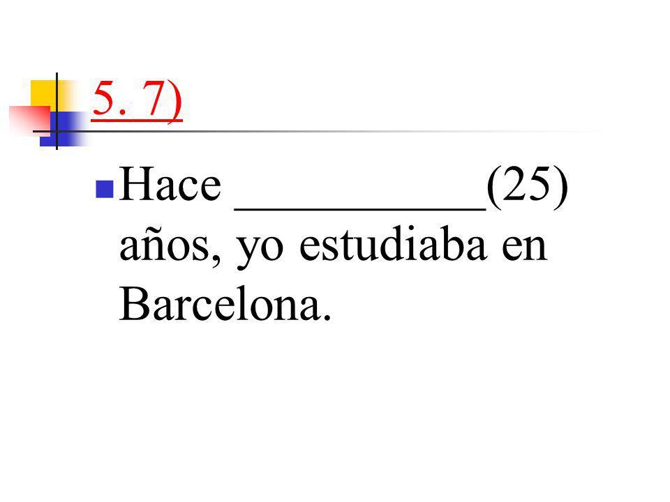 5. 7) Hace __________(25) años, yo estudiaba en Barcelona.