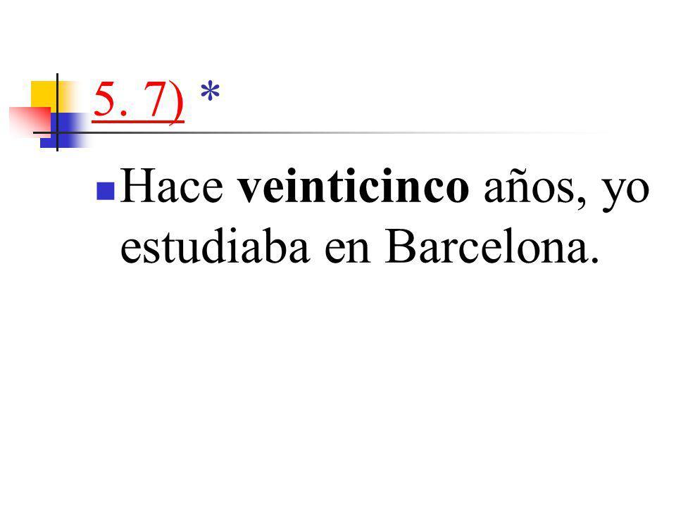 5. 7)5. 7) * Hace veinticinco años, yo estudiaba en Barcelona.