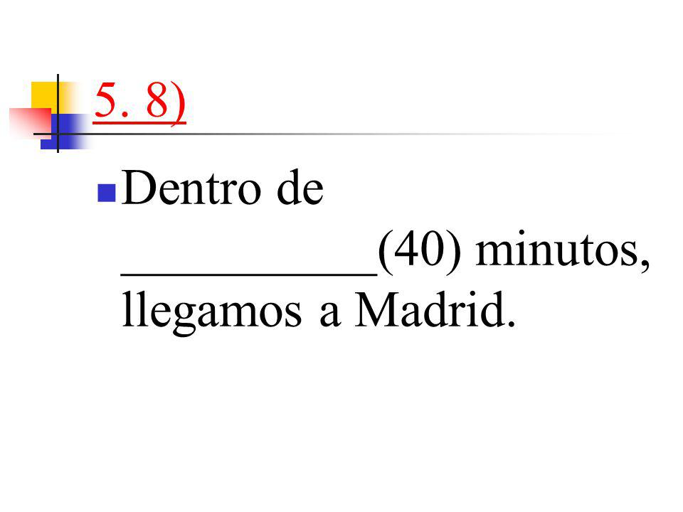 5. 8) Dentro de __________(40) minutos, llegamos a Madrid.
