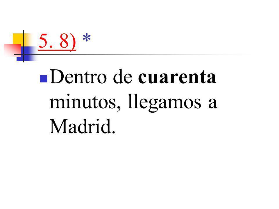 5. 8)5. 8) * Dentro de cuarenta minutos, llegamos a Madrid.