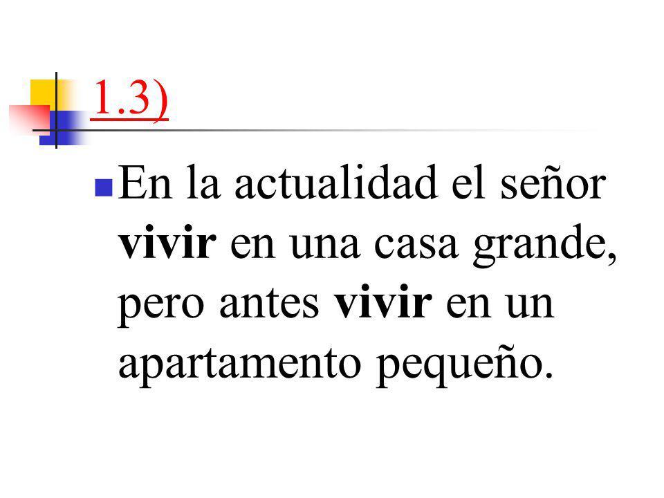 1.3) En la actualidad el señor vivir en una casa grande, pero antes vivir en un apartamento pequeño.