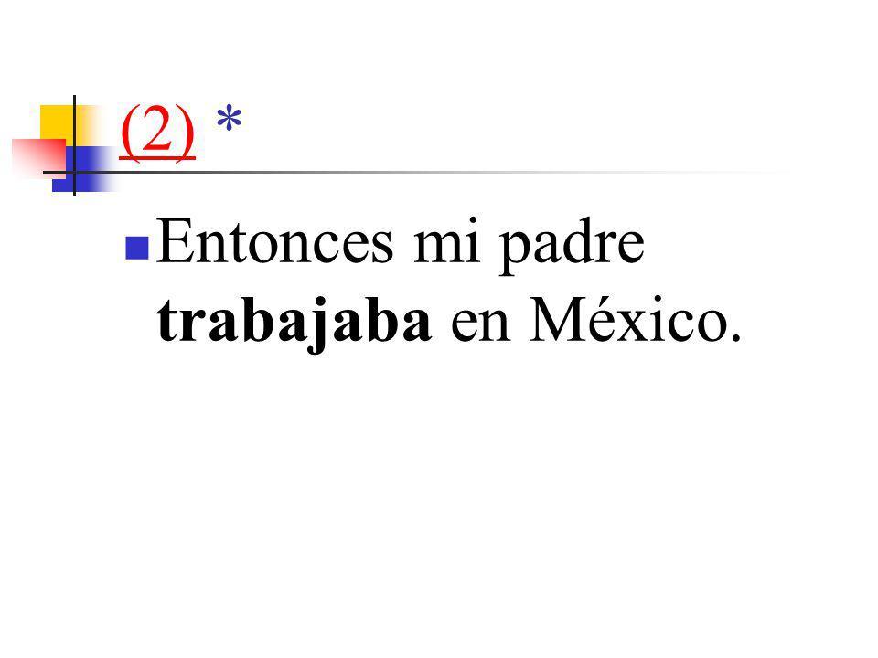 (2)(2) * Entonces mi padre trabajaba en México.