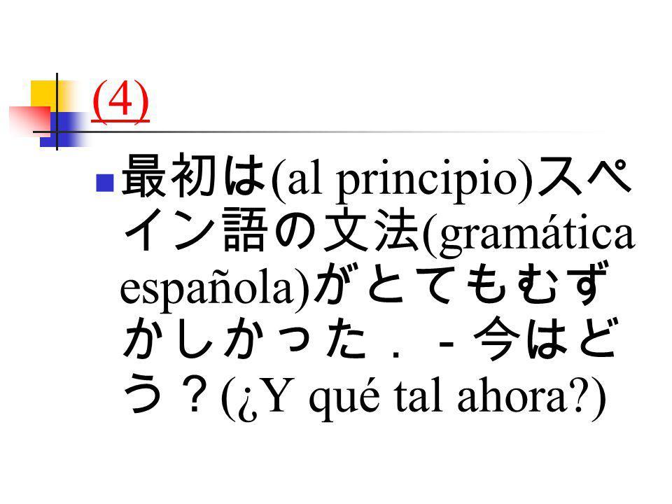 (4) 最初は (al principio) スペ イン語の文法 (gramática española) がとてもむず かしかった.-今はど う? (¿Y qué tal ahora )