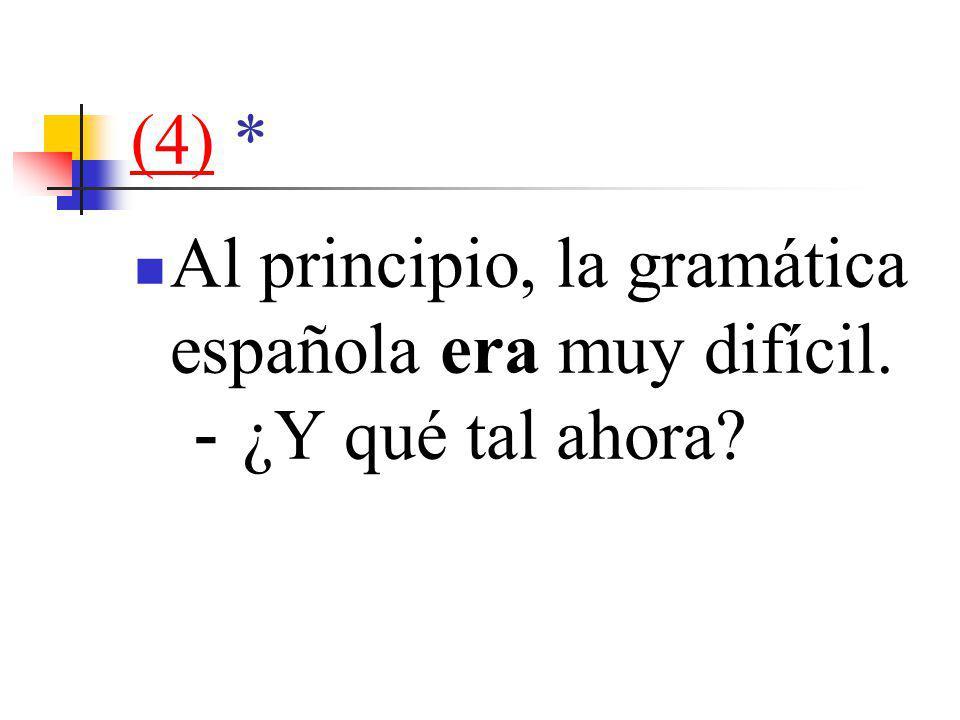 (4)(4) * Al principio, la gramática española era muy difícil. - ¿Y qué tal ahora