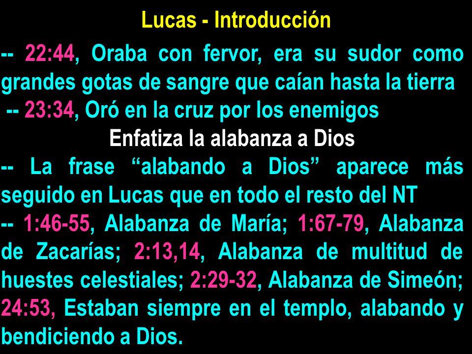 Lucas - Introducción -- 22:44, Oraba con fervor, era su sudor como grandes gotas de sangre que caían hasta la tierra -- 23:34, Oró en la cruz por los enemigos Enfatiza la alabanza a Dios -- La frase alabando a Dios aparece más seguido en Lucas que en todo el resto del NT -- 1:46-55, Alabanza de María; 1:67-79, Alabanza de Zacarías; 2:13,14, Alabanza de multitud de huestes celestiales; 2:29-32, Alabanza de Simeón; 24:53, Estaban siempre en el templo, alabando y bendiciendo a Dios.