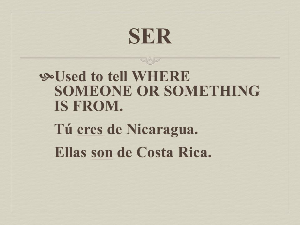 SER  Used to tell NATIONALITY. For example: Yo soy americana. Él es puertorriqueño.